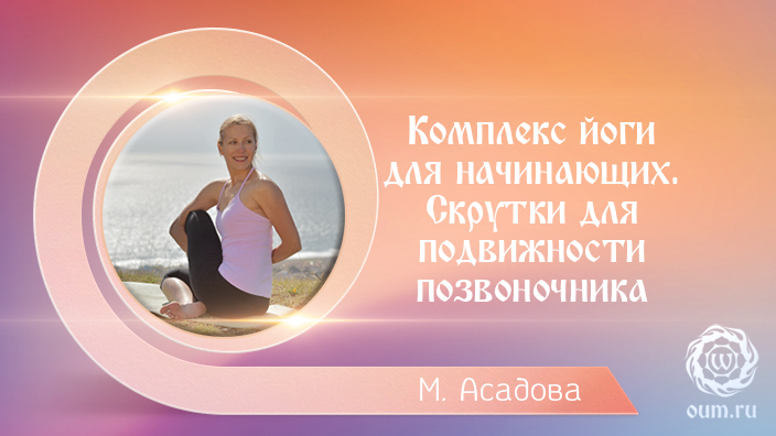 Комплекс йоги для начинающих. Скрутки для подвижности позвоночника. Мария Асадова