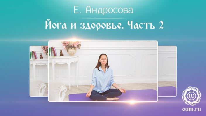 Йога и здоровье. Часть 2. Екатерина Андросова
