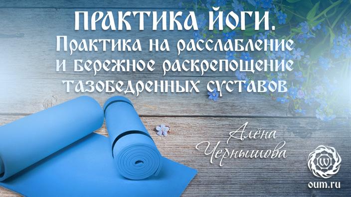 Практика йоги. Практика на расслабление и бережное раскрепощение тазобедренных суставов