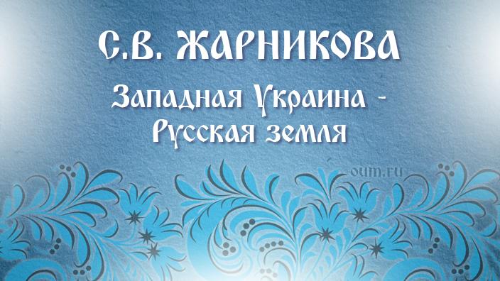С.В.Жарникова. Западная Украина - Русская земля