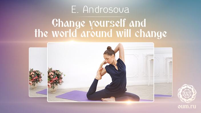 Change yourself and the world around will change. Ekaterina Androsova
