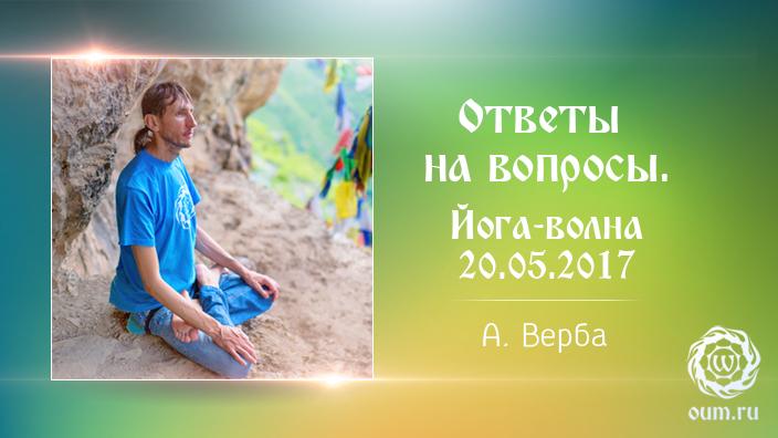Андрей Верба. Ответы на вопросы (полная версия). Йога-волна 20.05.2017