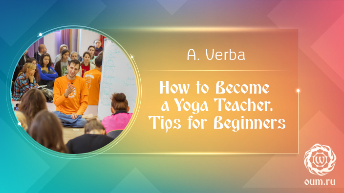 How to Become a Yoga Teacher. Tips for Beginners. Andrey Verba