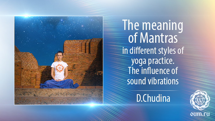 The meaning of Mantras in different styles of yoga practice. The influence of sound vibrations. D.Chudina