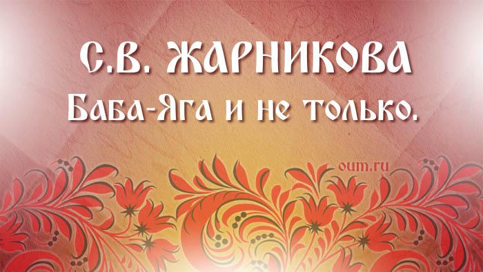 С.В.Жарникова. Баба-Яга и не только.