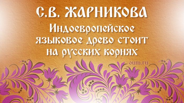 С.В.Жарникова. Индоевропейское языковое древо стоит на русских корнях