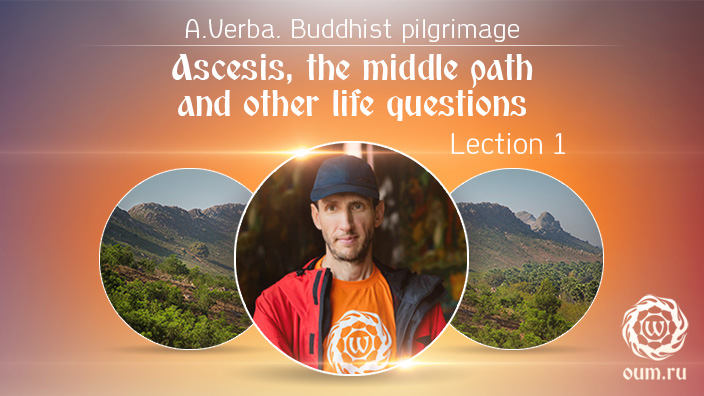 Ascesis, the middle path and other life questions. Buddhist pilgrimage. Andrew Verba. Lection 1