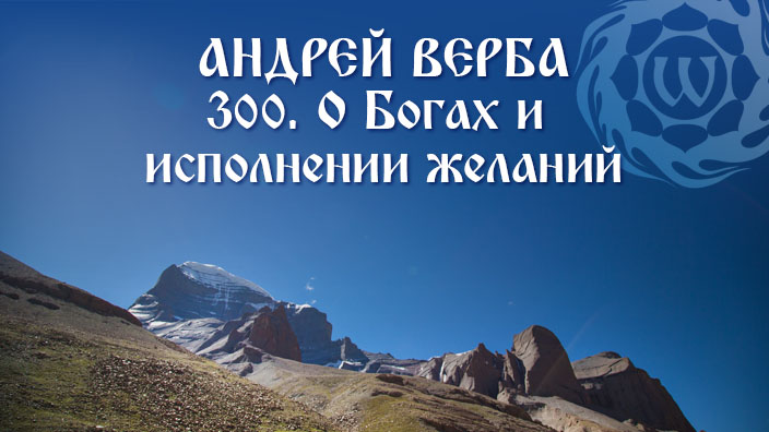 Андрей Верба - 300 - О Богах и исполнении желаний
