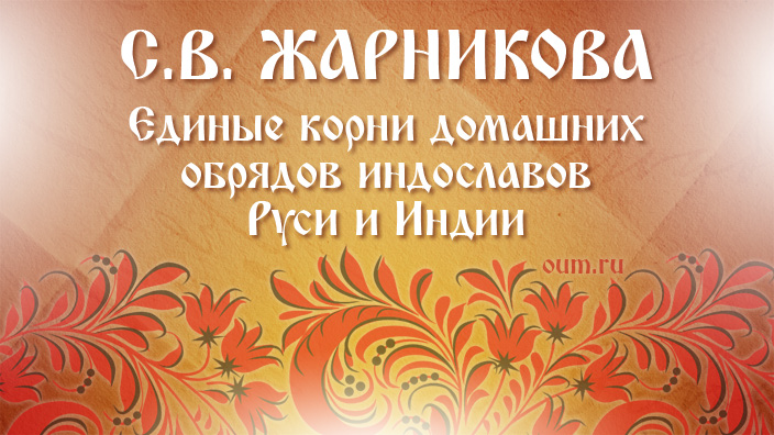 С.В.Жарникова. Единые корни домашних обрядов индославов Руси и Индии