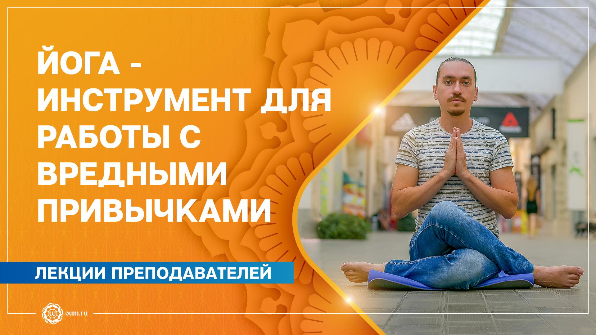 Йога - инструмент для работы с вредными привычками. Как преодолеть зависимости при помощи йоги. Александр Назаренко