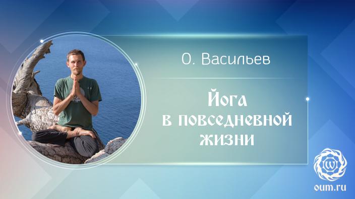 Йога в повседневной жизни. Олег Васильев